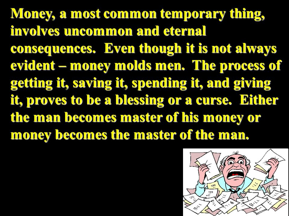 Money, a most common temporary thing, involves uncommon and eternal consequences.
