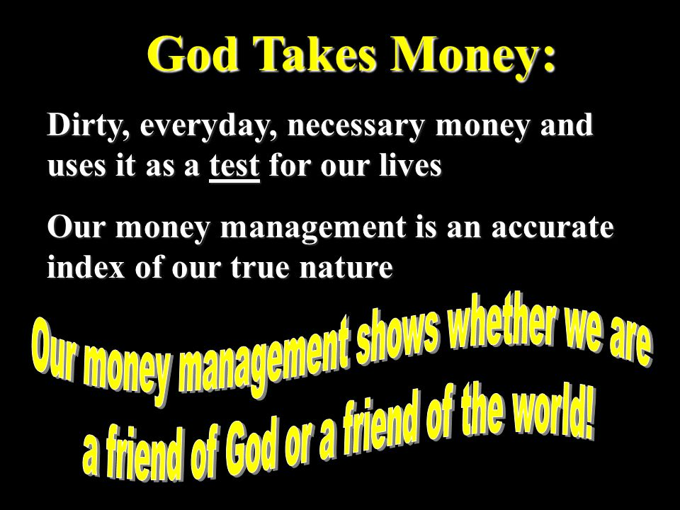 God Takes Money: Dirty, everyday, necessary money and uses it as a test for our lives Our money management is an accurate index of our true nature