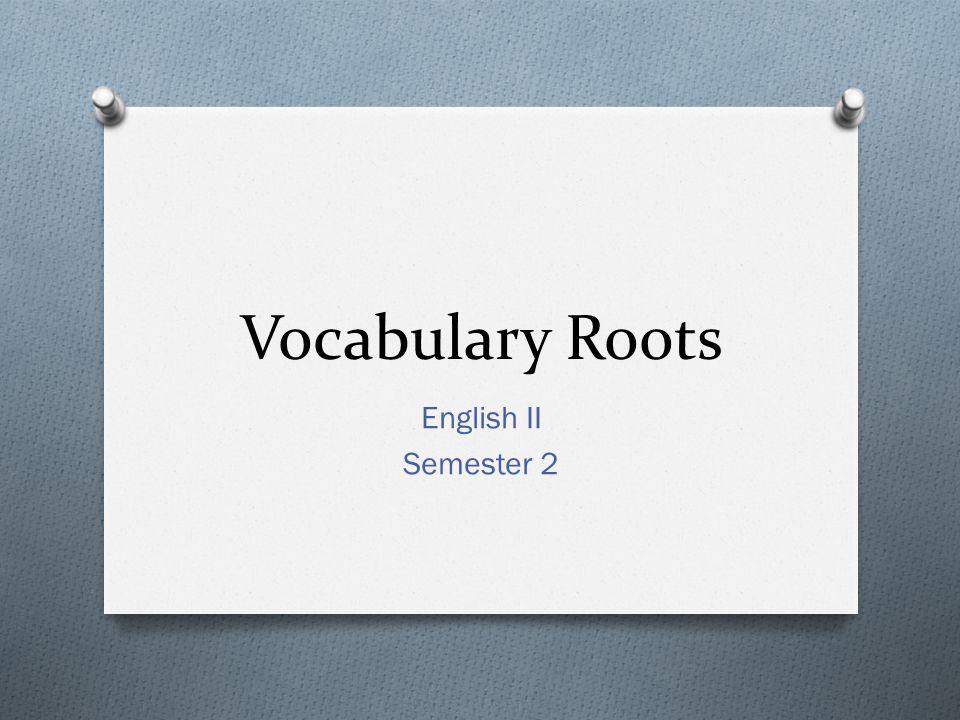 Vocabulary Roots English II Semester 2