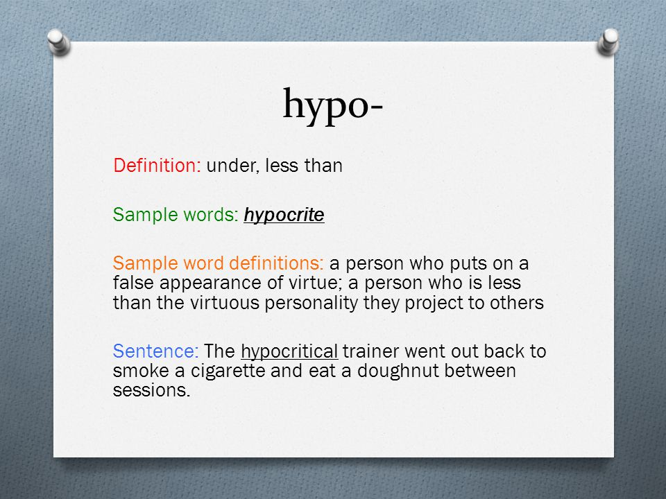 hypo- Definition: under, less than Sample words: hypocrite Sample word definitions: a person who puts on a false appearance of virtue; a person who is less than the virtuous personality they project to others Sentence: The hypocritical trainer went out back to smoke a cigarette and eat a doughnut between sessions.