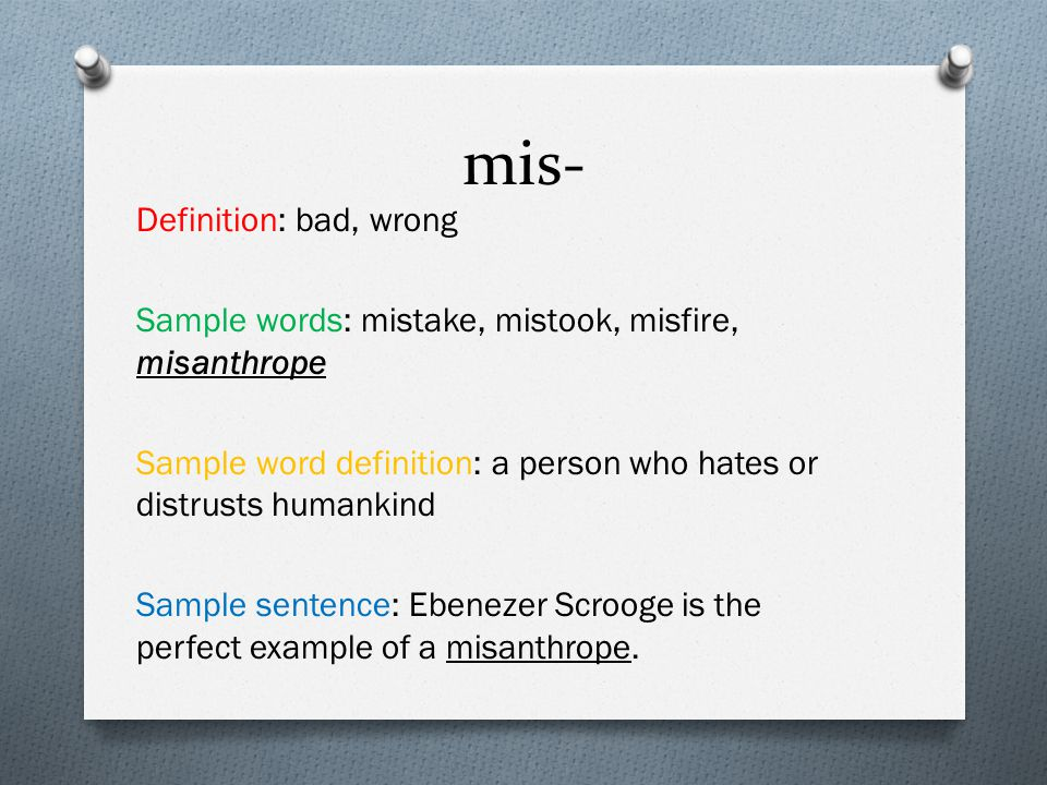 mis- Definition: bad, wrong Sample words: mistake, mistook, misfire, misanthrope Sample word definition: a person who hates or distrusts humankind Sam