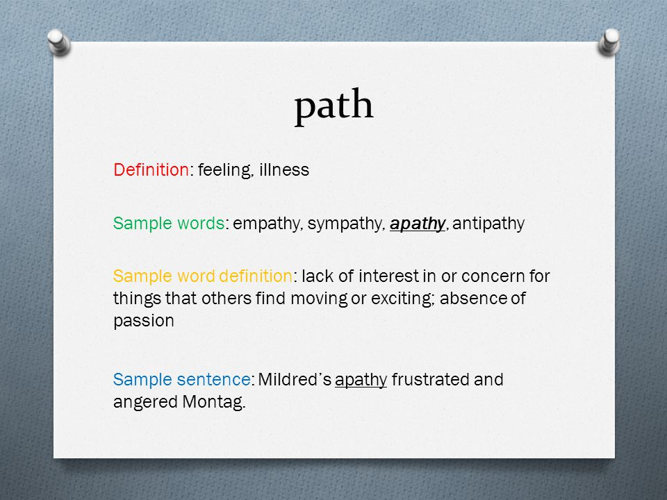 path Definition: feeling, illness Sample words: empathy, sympathy, apathy, antipathy Sample word definition: lack of interest in or concern for things