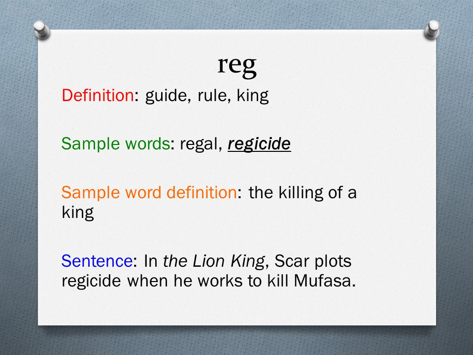 reg Definition: guide, rule, king Sample words: regal, regicide Sample word definition: the killing of a king Sentence: In the Lion King, Scar plots regicide when he works to kill Mufasa.