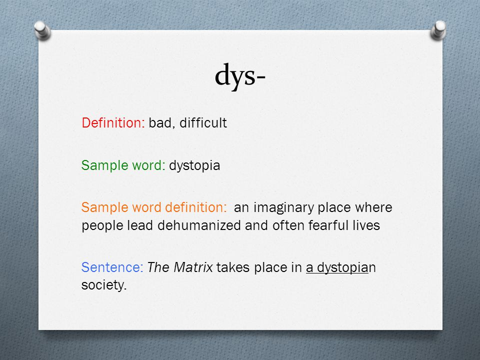 dys- Definition: bad, difficult Sample word: dystopia Sample word definition: an imaginary place where people lead dehumanized and often fearful lives Sentence: The Matrix takes place in a dystopian society.