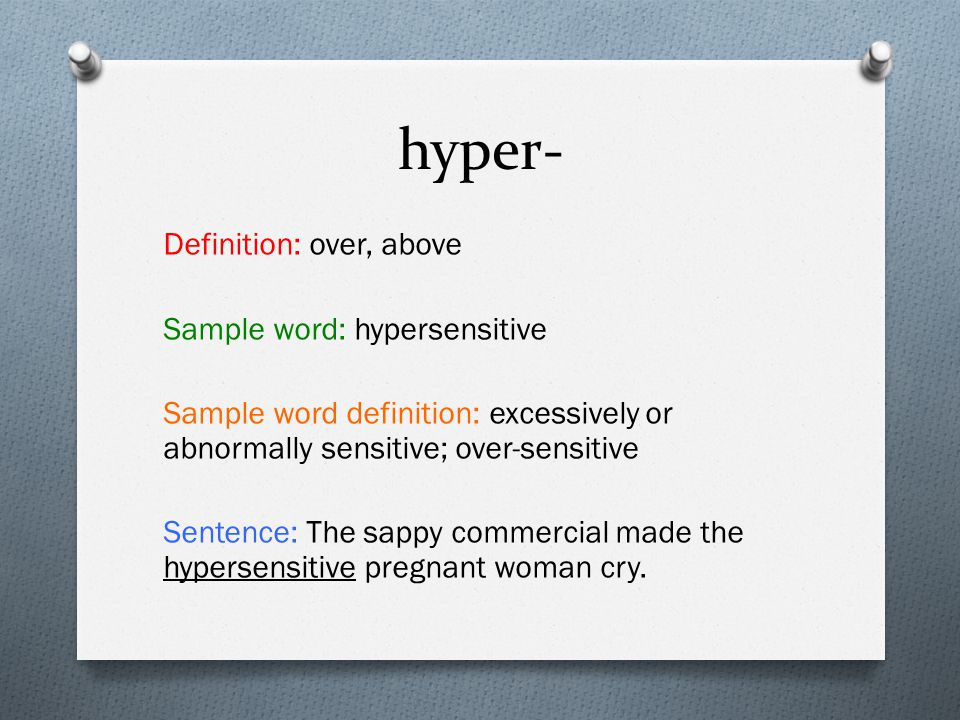 hyper- Definition: over, above Sample word: hypersensitive Sample word definition: excessively or abnormally sensitive; over-sensitive Sentence: The sappy commercial made the hypersensitive pregnant woman cry.
