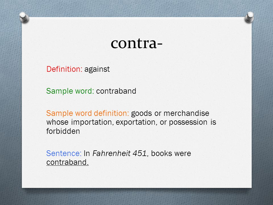 contra- Definition: against Sample word: contraband Sample word definition: goods or merchandise whose importation, exportation, or possession is forb