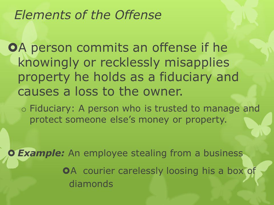 Elements of the Offense  A person commits an offense if he knowingly or recklessly misapplies property he holds as a fiduciary and causes a loss to the owner.