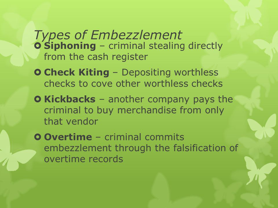 Types of Embezzlement  Siphoning – criminal stealing directly from the cash register  Check Kiting – Depositing worthless checks to cove other worthless checks  Kickbacks – another company pays the criminal to buy merchandise from only that vendor  Overtime – criminal commits embezzlement through the falsification of overtime records