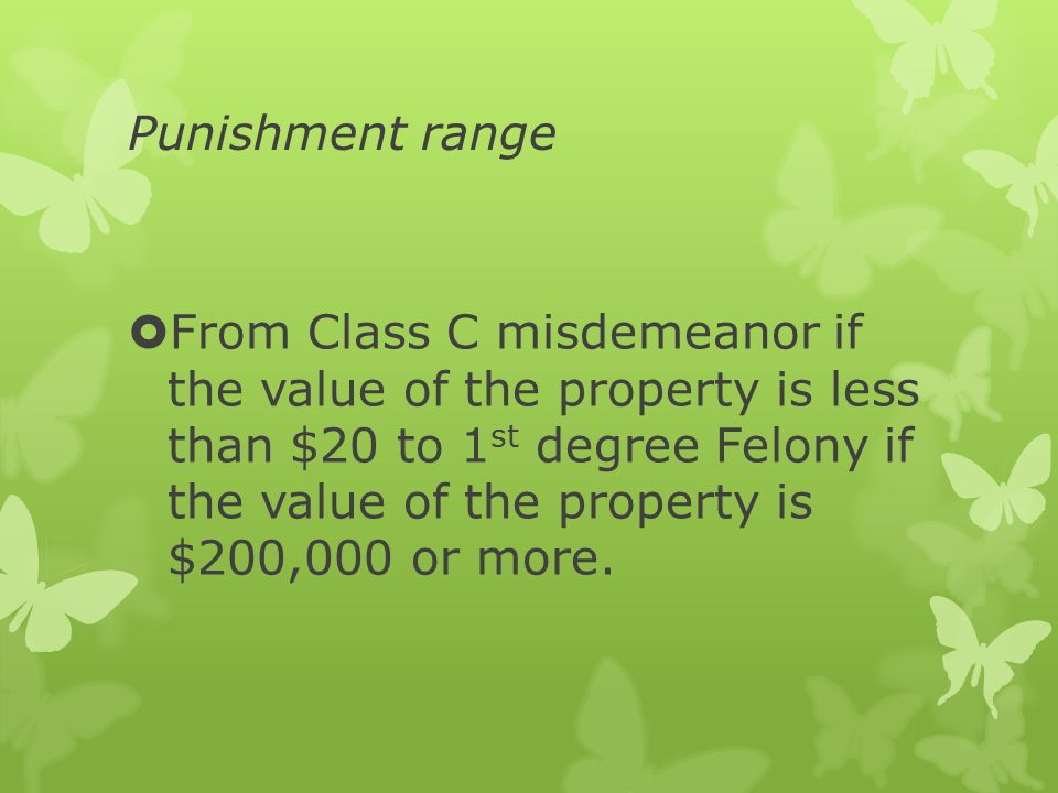Punishment range  From Class C misdemeanor if the value of the property is less than $20 to 1 st degree Felony if the value of the property is $200,000 or more.