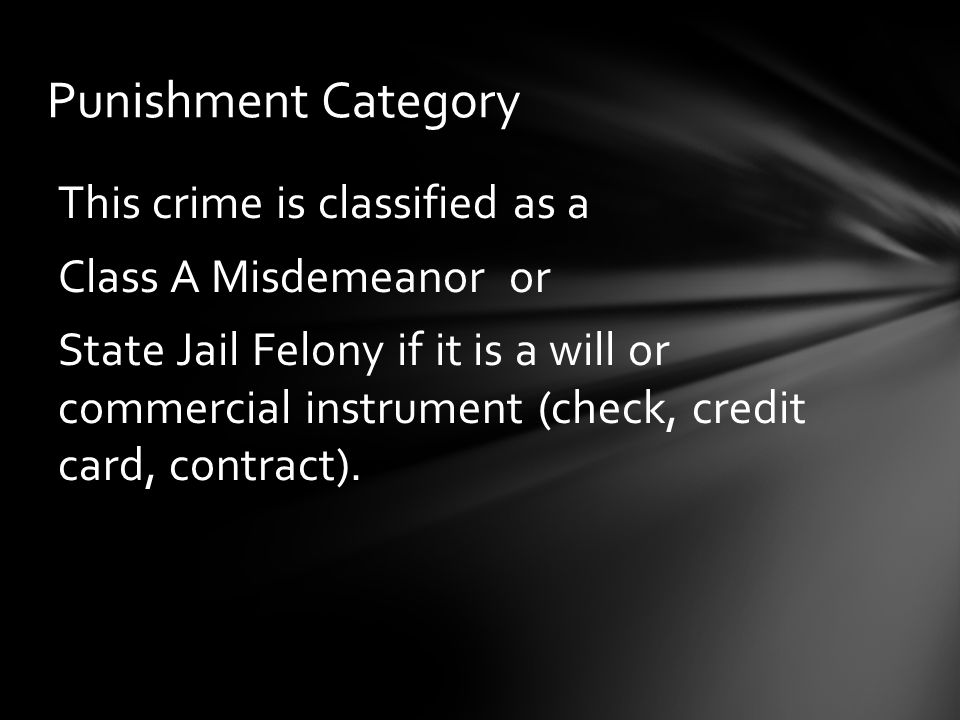 Punishment Category This crime is classified as a Class A Misdemeanor or State Jail Felony if it is a will or commercial instrument (check, credit card, contract).