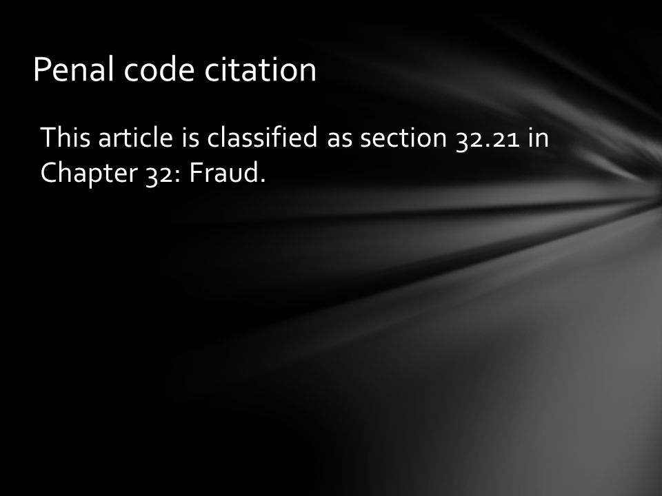 Penal code citation This article is classified as section 32.21 in Chapter 32: Fraud.