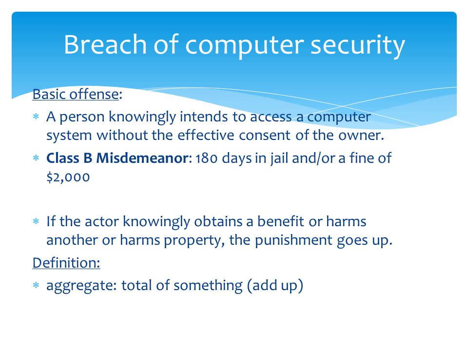 Basic offense:  A person knowingly intends to access a computer system without the effective consent of the owner.