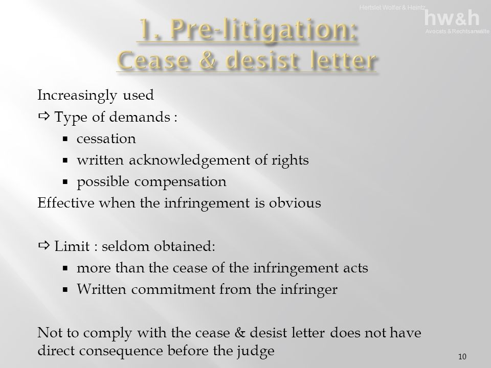 Hertslet Wolfer & Heintz hw & h Avocats & Rechtsanwälte Increasingly used  Type of demands :  cessation  written acknowledgement of rights  possible compensation Effective when the infringement is obvious  Limit : seldom obtained:  more than the cease of the infringement acts  Written commitment from the infringer Not to comply with the cease & desist letter does not have direct consequence before the judge 10