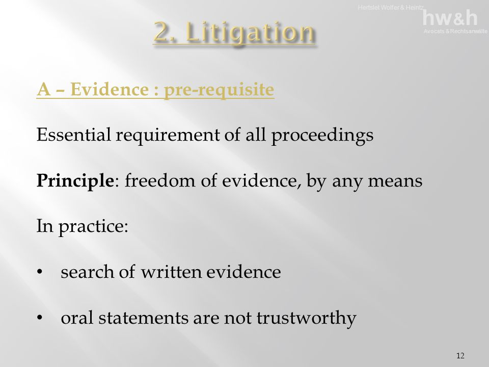 Hertslet Wolfer & Heintz hw & h Avocats & Rechtsanwälte 12 A – Evidence : pre-requisite Essential requirement of all proceedings Principle : freedom of evidence, by any means In practice: search of written evidence oral statements are not trustworthy