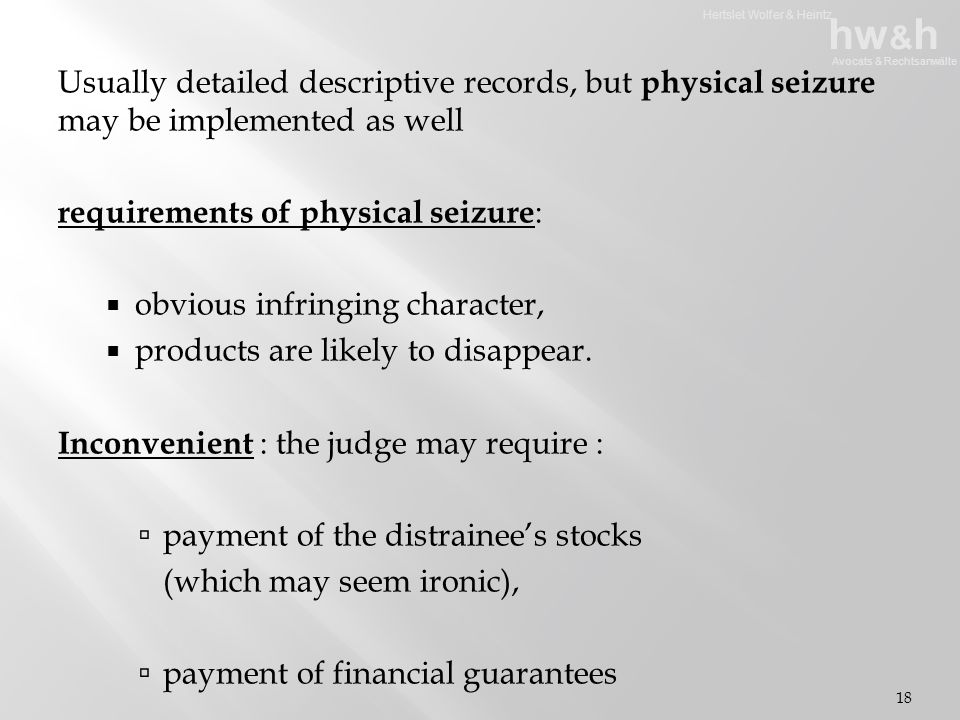 Hertslet Wolfer & Heintz hw & h Avocats & Rechtsanwälte Usually detailed descriptive records, but physical seizure may be implemented as well requirements of physical seizure :  obvious infringing character,  products are likely to disappear.