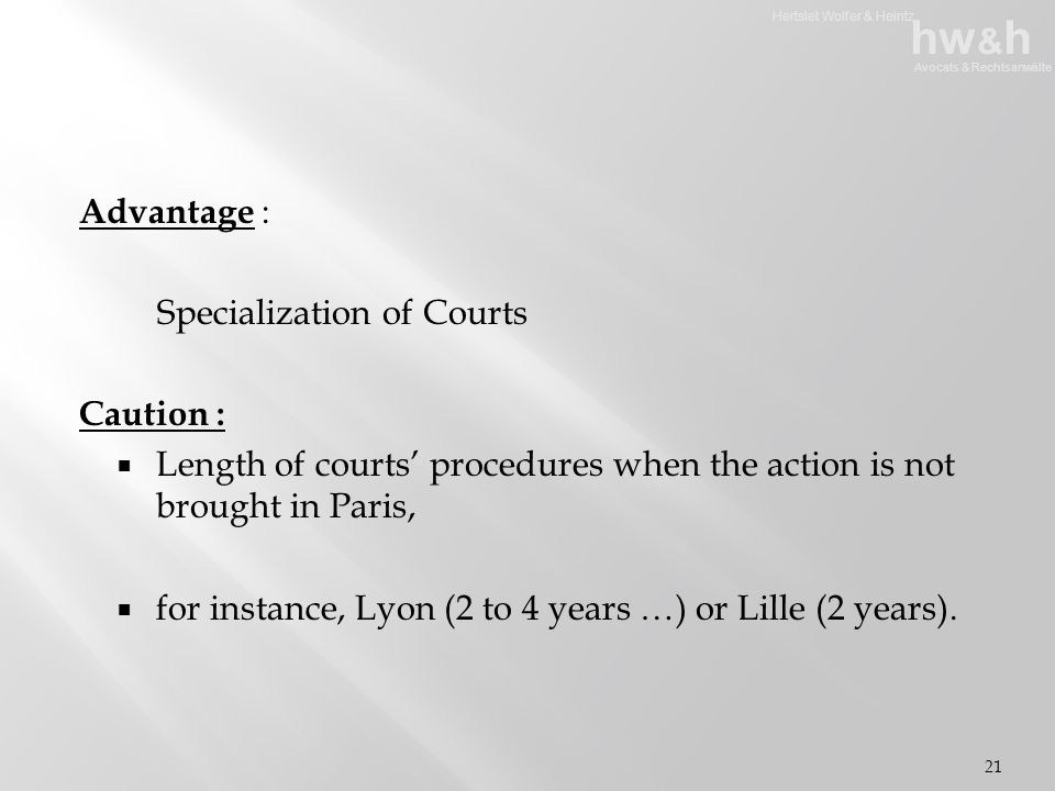 Hertslet Wolfer & Heintz hw & h Avocats & Rechtsanwälte Advantage : Specialization of Courts Caution :  Length of courts' procedures when the action is not brought in Paris,  for instance, Lyon (2 to 4 years …) or Lille (2 years).