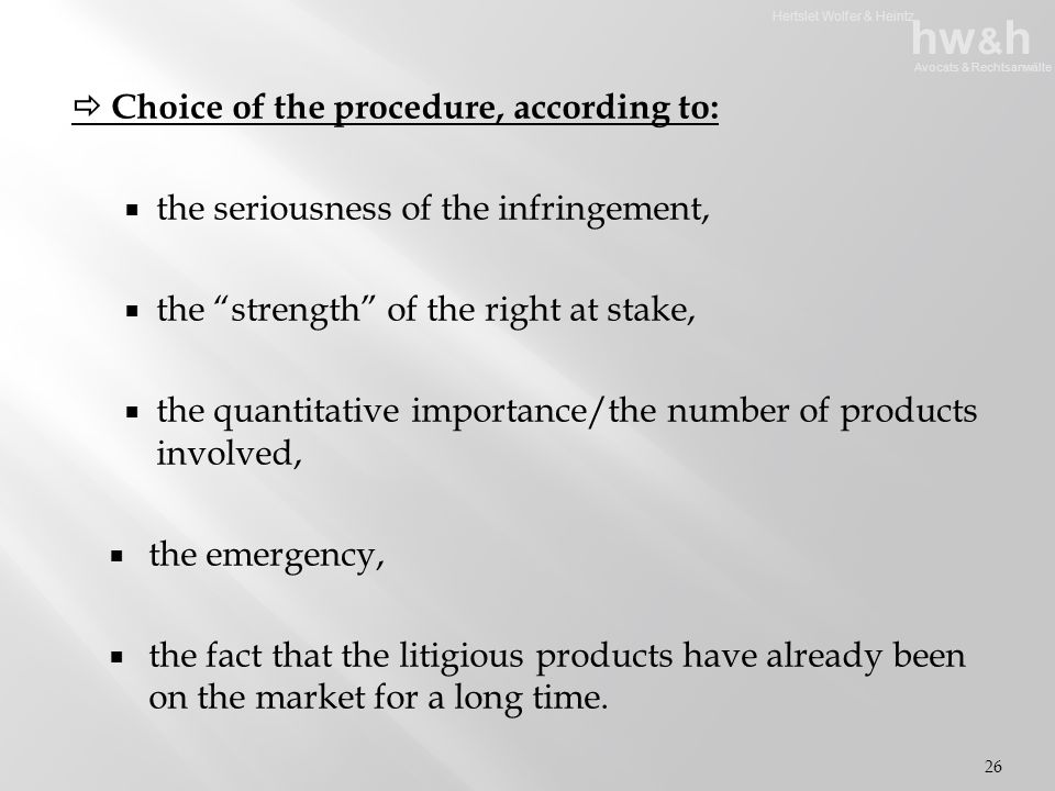 Hertslet Wolfer & Heintz hw & h Avocats & Rechtsanwälte  Choice of the procedure, according to:  the seriousness of the infringement,  the strength of the right at stake,  the quantitative importance/the number of products involved,  the emergency,  the fact that the litigious products have already been on the market for a long time.