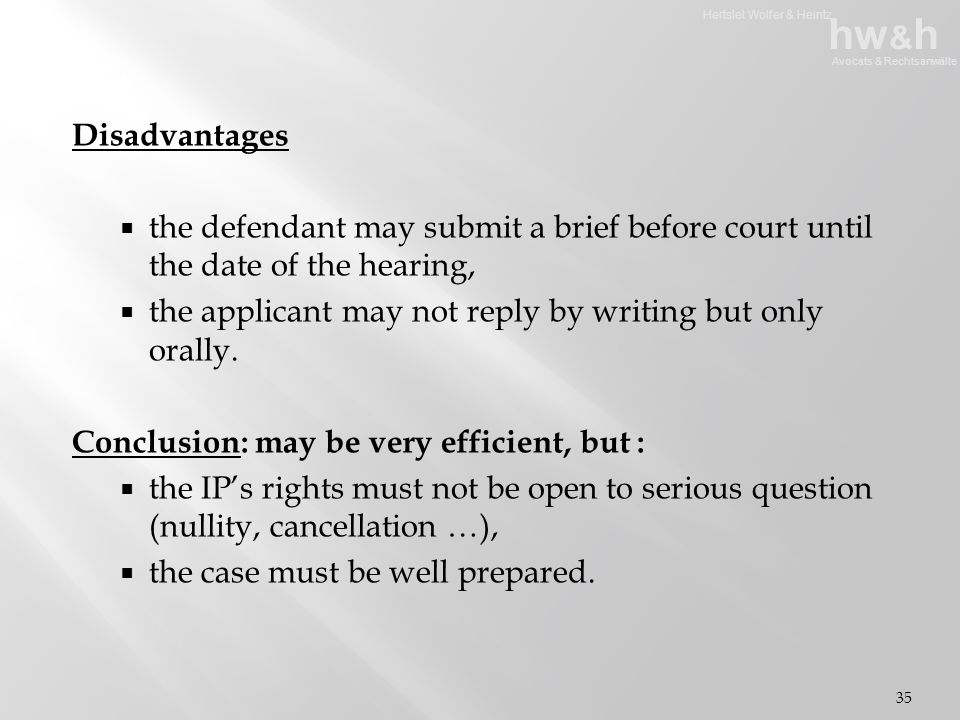 Hertslet Wolfer & Heintz hw & h Avocats & Rechtsanwälte Disadvantages  the defendant may submit a brief before court until the date of the hearing,  the applicant may not reply by writing but only orally.