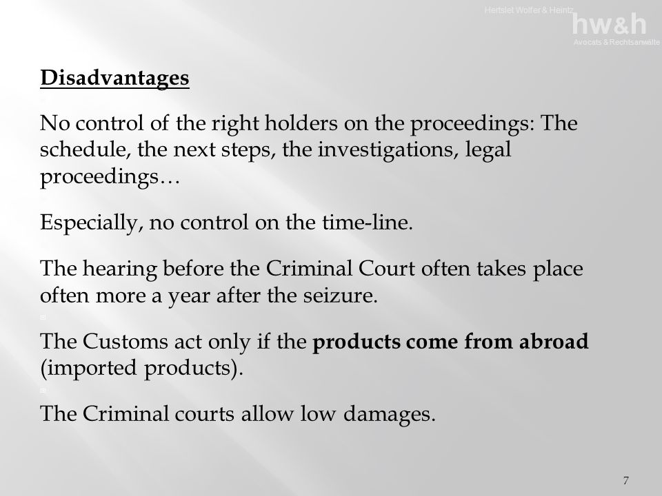 Hertslet Wolfer & Heintz hw & h Avocats & Rechtsanwälte  Positive side effect:   No need to introduce a legal proceeding, even if the law states that it must be done…   Even if the Public prosecutor decides to close the case (no criminal proceedings) the Customs maintain the seizure of counterfeit products which could even be destroyed with the agreement of their owner.