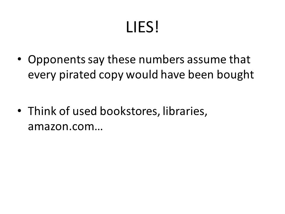 LIES! Opponents say these numbers assume that every pirated copy would have been bought Think of used bookstores, libraries, amazon.com…