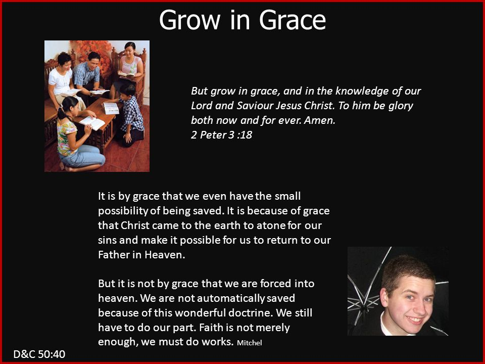 D&C 50:40 Grow in Grace But grow in grace, and in the knowledge of our Lord and Saviour Jesus Christ. To him be glory both now and for ever. Amen. 2 P