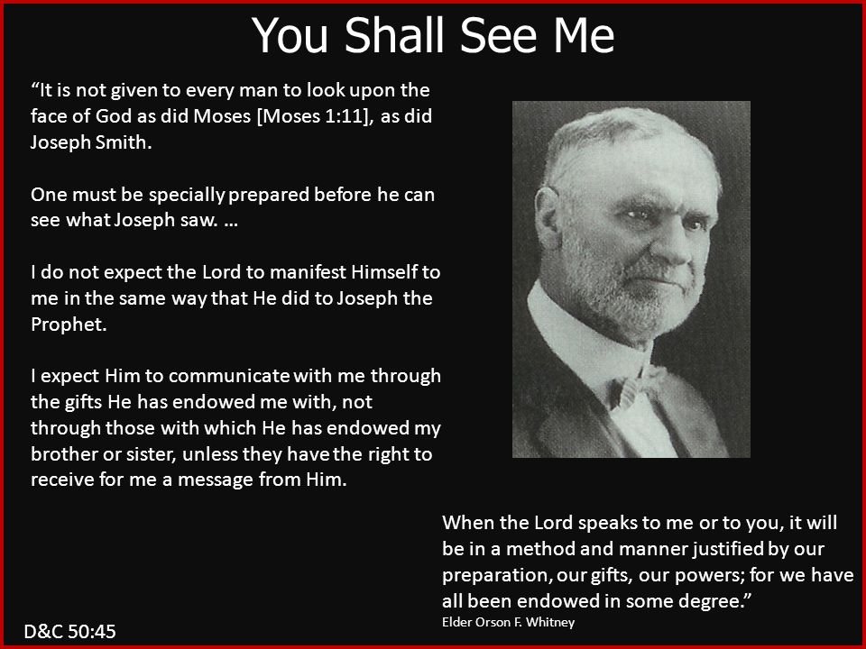 D&C 50:45 You Shall See Me It is not given to every man to look upon the face of God as did Moses [Moses 1:11], as did Joseph Smith.