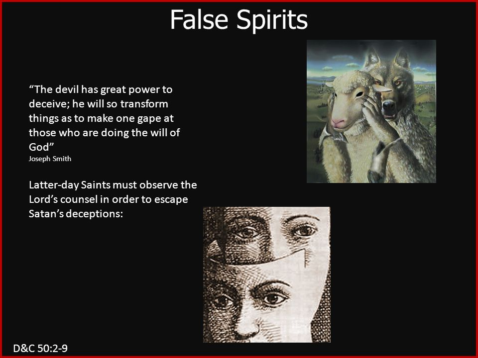 False Spirits The devil has great power to deceive; he will so transform things as to make one gape at those who are doing the will of God Joseph Smith Latter-day Saints must observe the Lord's counsel in order to escape Satan's deceptions: D&C 50:2-9