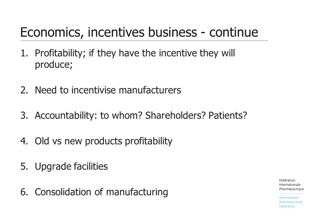 Economics, incentives business - continue 1.Profitability; if they have the incentive they will produce; 2.Need to incentivise manufacturers 3.Accountability: to whom.