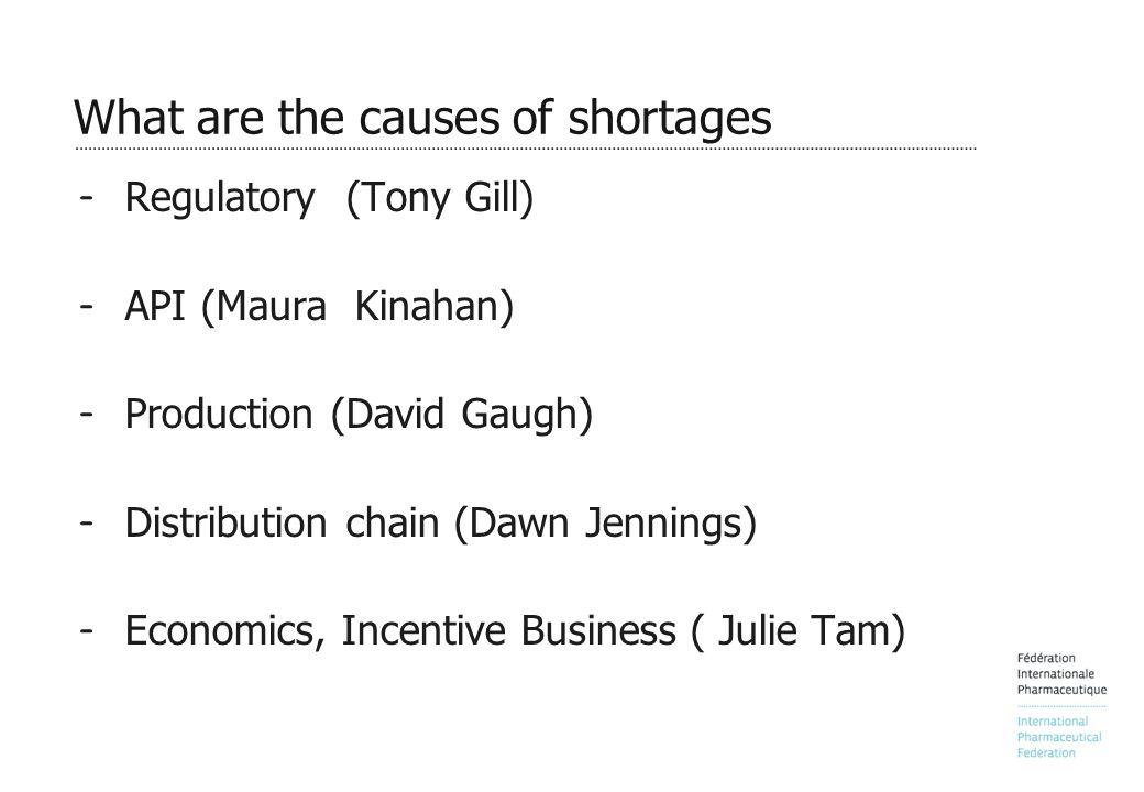 What are the causes of shortages – Regulatory (Tony Gill) – API (Maura Kinahan) – Production (David Gaugh) – Distribution chain (Dawn Jennings) – Economics, Incentive Business ( Julie Tam)