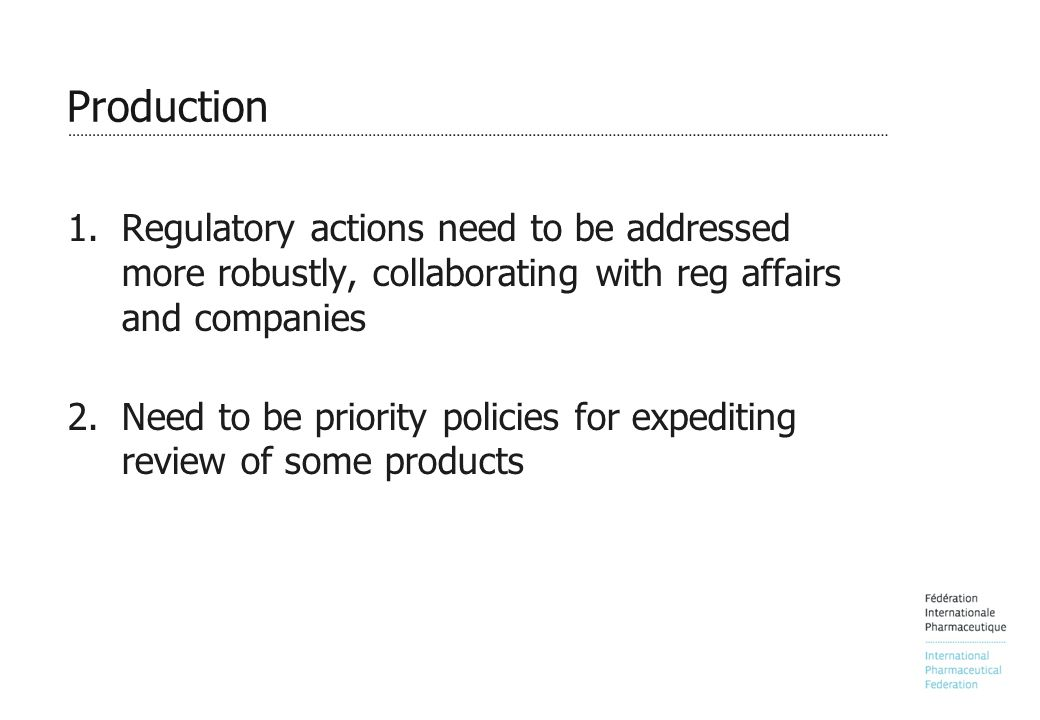 Production 1.Regulatory actions need to be addressed more robustly, collaborating with reg affairs and companies 2.Need to be priority policies for expediting review of some products