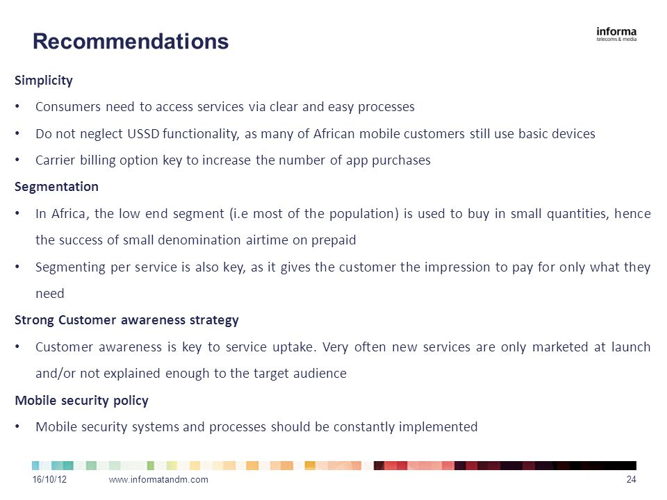 Recommendations 16/10/12www.informatandm.com24 Simplicity Consumers need to access services via clear and easy processes Do not neglect USSD functionality, as many of African mobile customers still use basic devices Carrier billing option key to increase the number of app purchases Segmentation In Africa, the low end segment (i.e most of the population) is used to buy in small quantities, hence the success of small denomination airtime on prepaid Segmenting per service is also key, as it gives the customer the impression to pay for only what they need Strong Customer awareness strategy Customer awareness is key to service uptake.