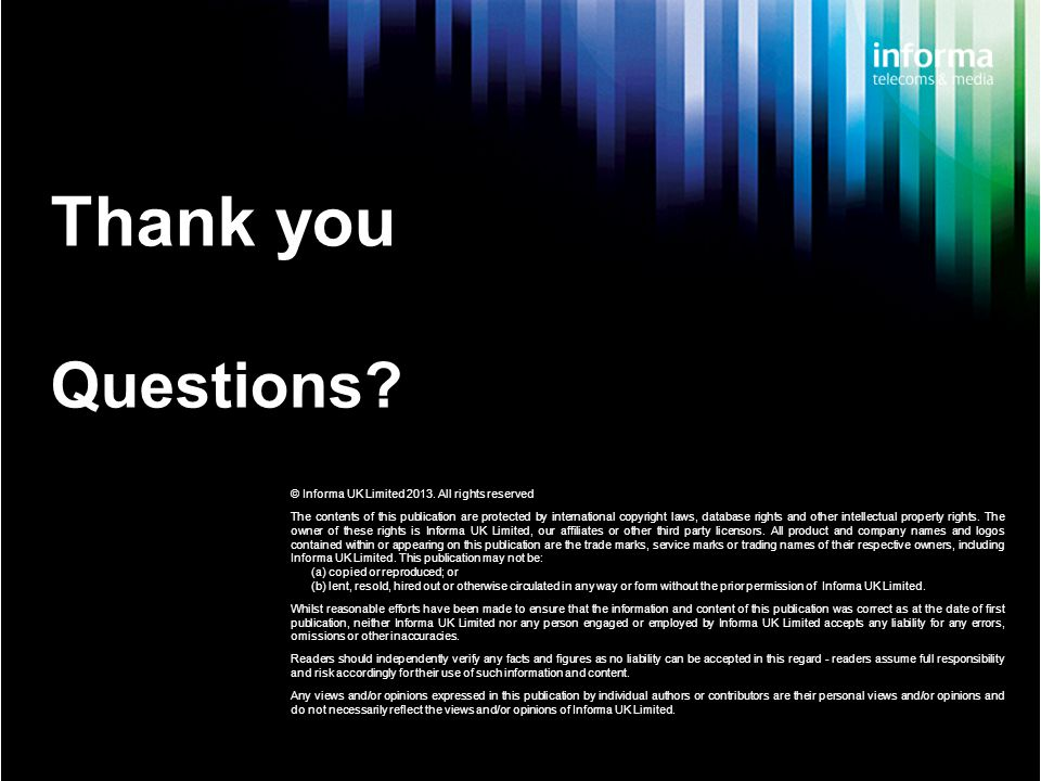 Thank you Questions. © Informa UK Limited 2013.