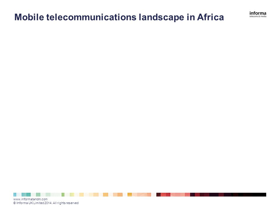 Mobile telecommunications landscape in Africa www.informatandm.com © Informa UK Limited 2014.