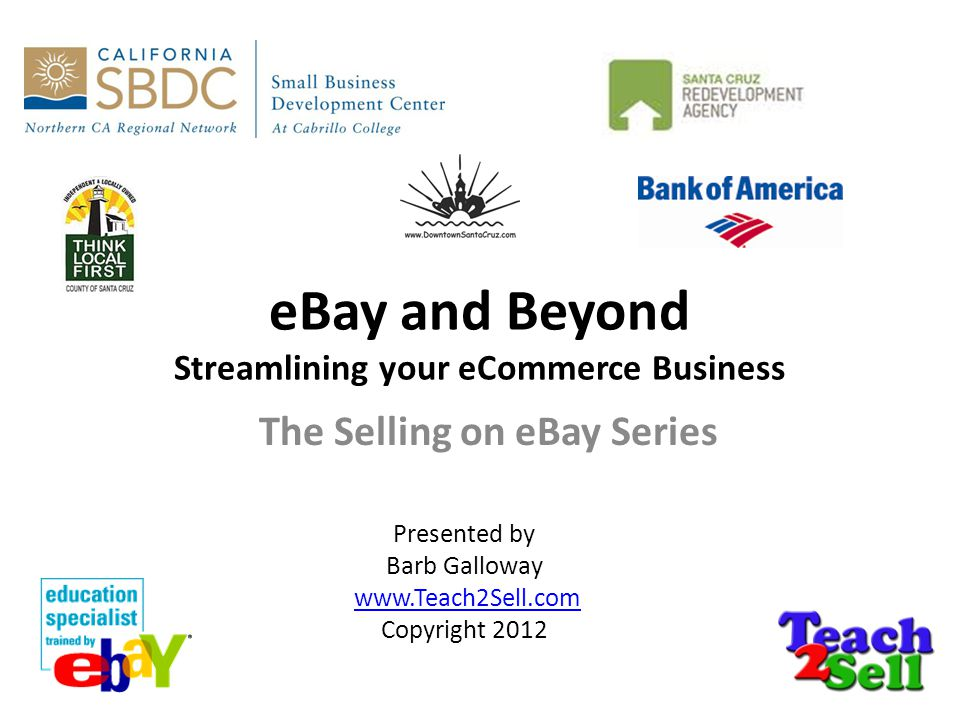 eBay and Beyond Streamlining your eCommerce Business The Selling on eBay Series Presented by Barb Galloway www.Teach2Sell.com Copyright 2012