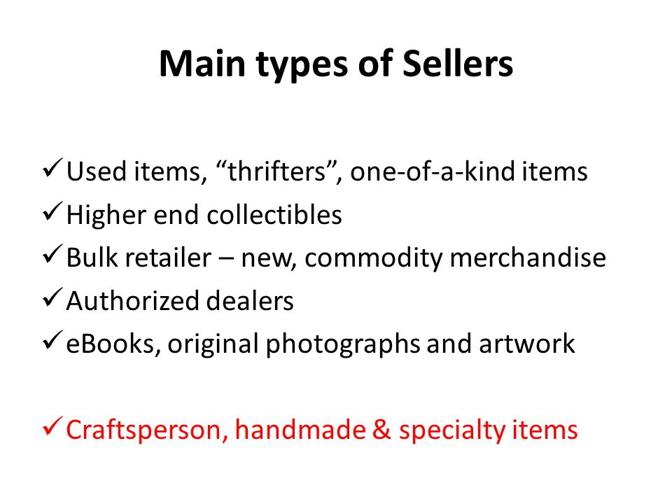 Main types of Sellers Used items, thrifters , one-of-a-kind items Higher end collectibles Bulk retailer – new, commodity merchandise Authorized dealers eBooks, original photographs and artwork Craftsperson, handmade & specialty items