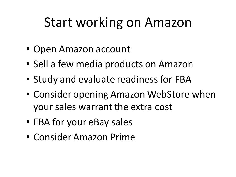 Start working on Amazon Open Amazon account Sell a few media products on Amazon Study and evaluate readiness for FBA Consider opening Amazon WebStore when your sales warrant the extra cost FBA for your eBay sales Consider Amazon Prime