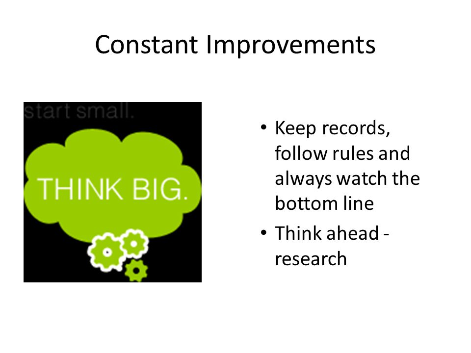 Constant Improvements Keep records, follow rules and always watch the bottom line Think ahead - research