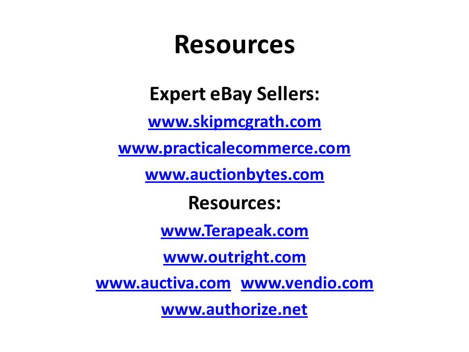 Resources Expert eBay Sellers: www.skipmcgrath.com www.practicalecommerce.com www.auctionbytes.com Resources: www.Terapeak.com www.outright.com www.auctiva.comwww.auctiva.com www.vendio.comwww.vendio.com www.authorize.net
