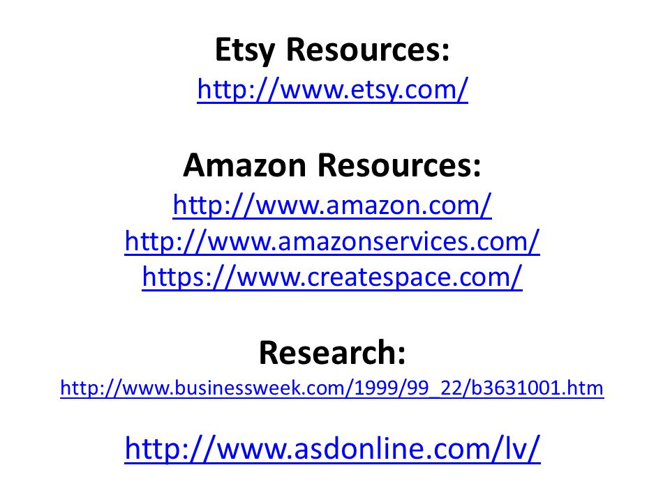 Etsy Resources: http://www.etsy.com/ Amazon Resources: http://www.amazon.com/ http://www.amazonservices.com/ https://www.createspace.com/ Research: http://www.businessweek.com/1999/99_22/b3631001.htm http://www.asdonline.com/lv/
