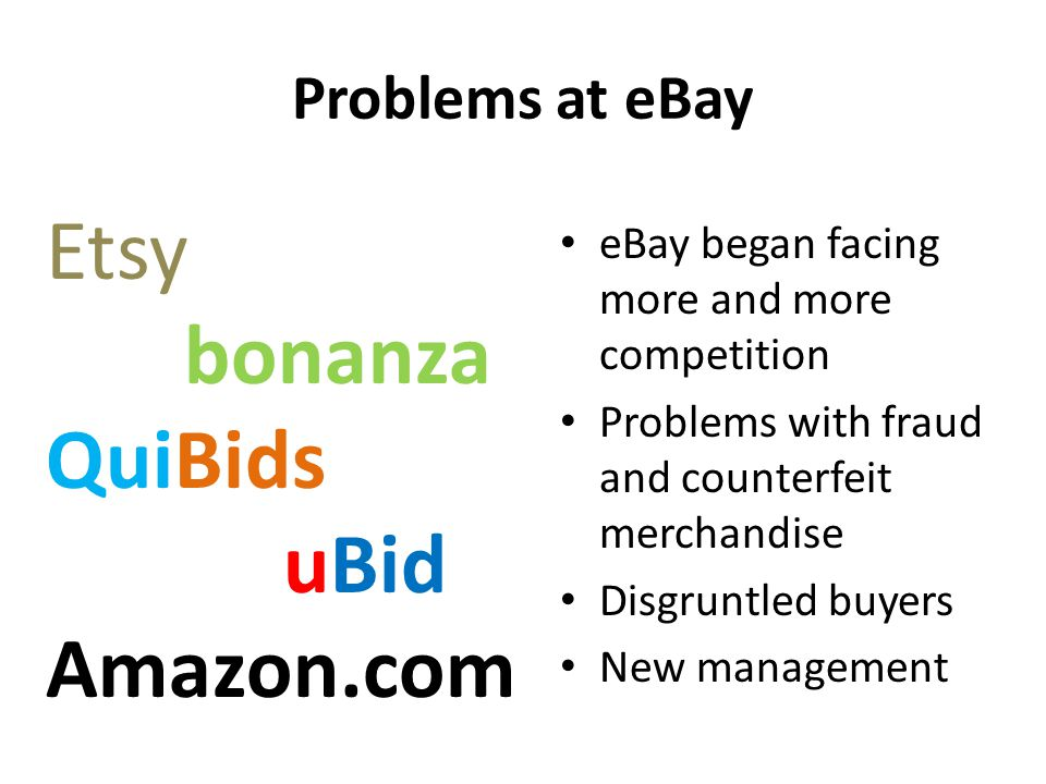 Problems at eBay eBay began facing more and more competition Problems with fraud and counterfeit merchandise Disgruntled buyers New management Etsy bonanza QuiBids uBid Amazon.com