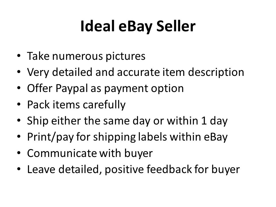 Ideal eBay Seller Take numerous pictures Very detailed and accurate item description Offer Paypal as payment option Pack items carefully Ship either the same day or within 1 day Print/pay for shipping labels within eBay Communicate with buyer Leave detailed, positive feedback for buyer