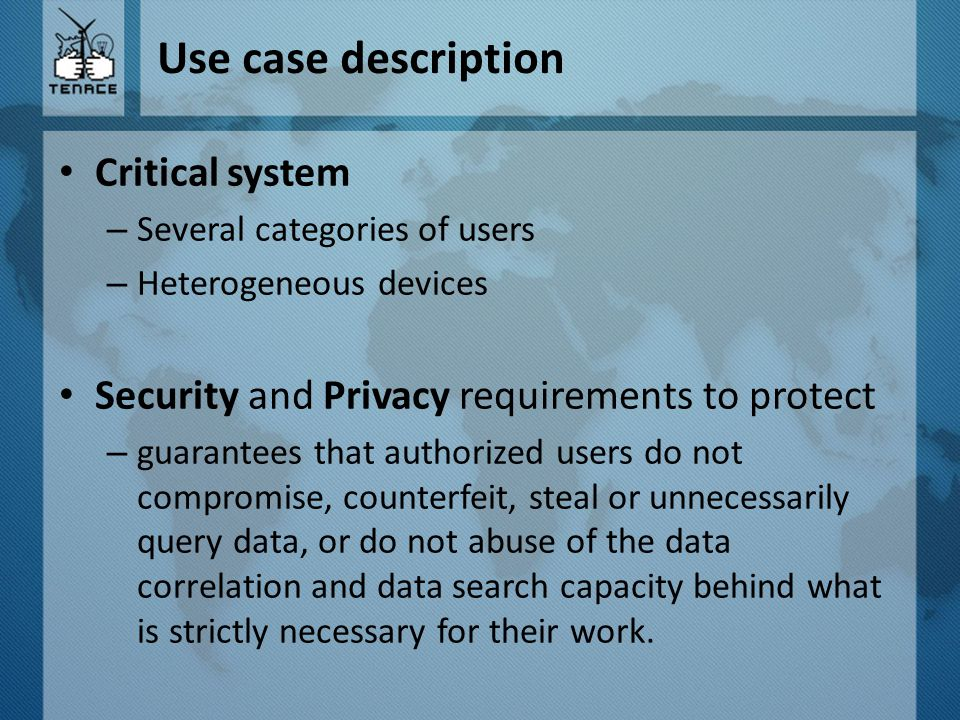 Use case description Critical system – Several categories of users – Heterogeneous devices Security and Privacy requirements to protect – guarantees that authorized users do not compromise, counterfeit, steal or unnecessarily query data, or do not abuse of the data correlation and data search capacity behind what is strictly necessary for their work.