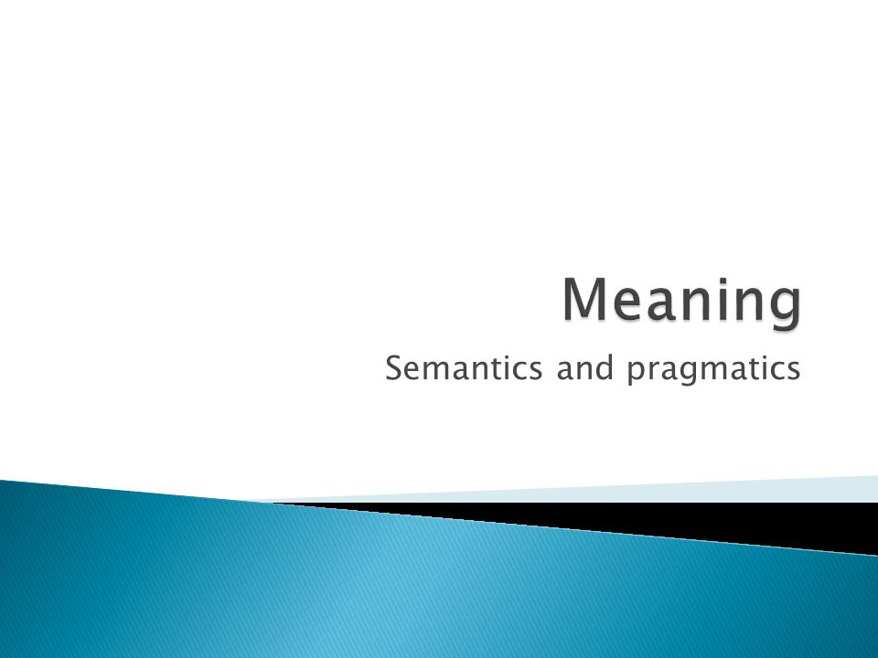  Pragmatics – about how the context of use contributes to meaning, both semantic meaning and speaker's meaning  Core topics: indexicality, presupposition, implicature, speech acts