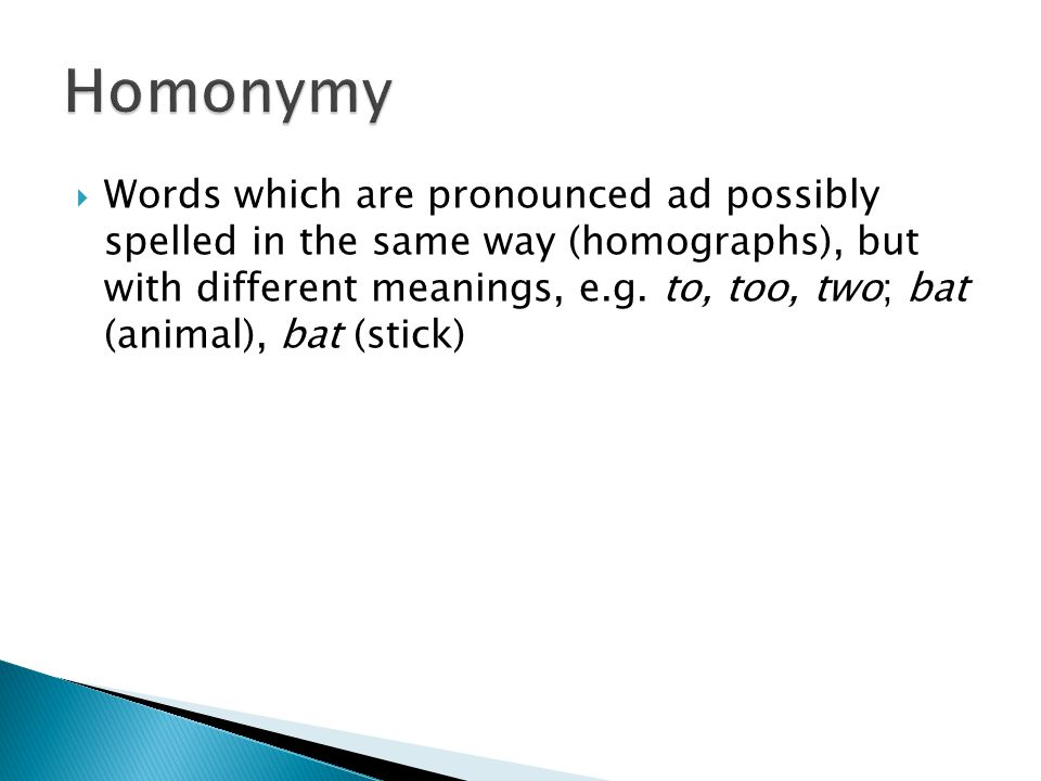  Words which are pronounced ad possibly spelled in the same way (homographs), but with different meanings, e.g. to, too, two; bat (animal), bat (stic