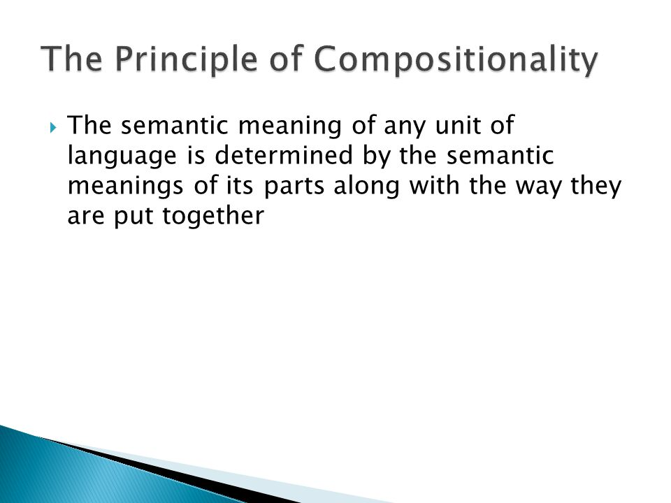  The semantic meaning of any unit of language is determined by the semantic meanings of its parts along with the way they are put together