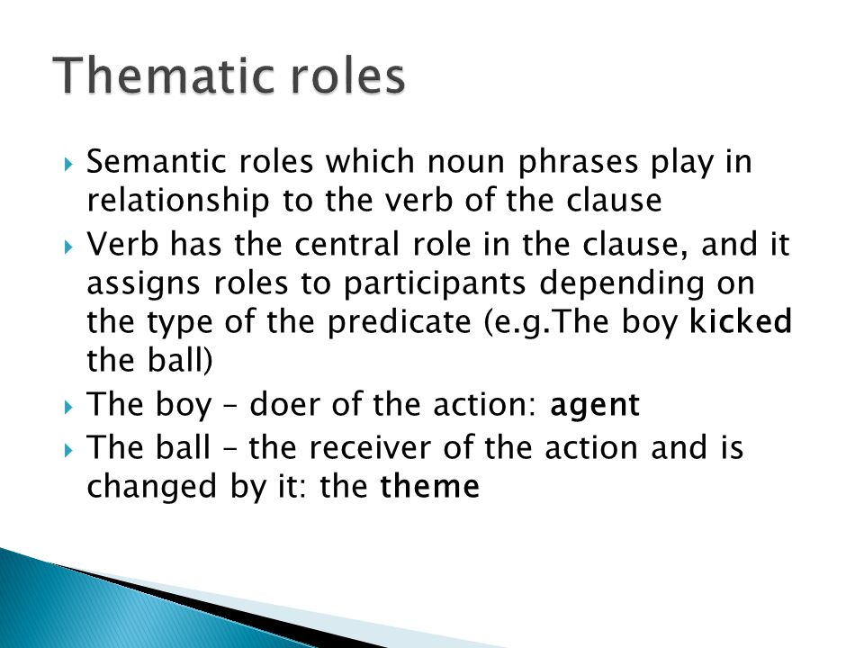  Semantic roles which noun phrases play in relationship to the verb of the clause  Verb has the central role in the clause, and it assigns roles to