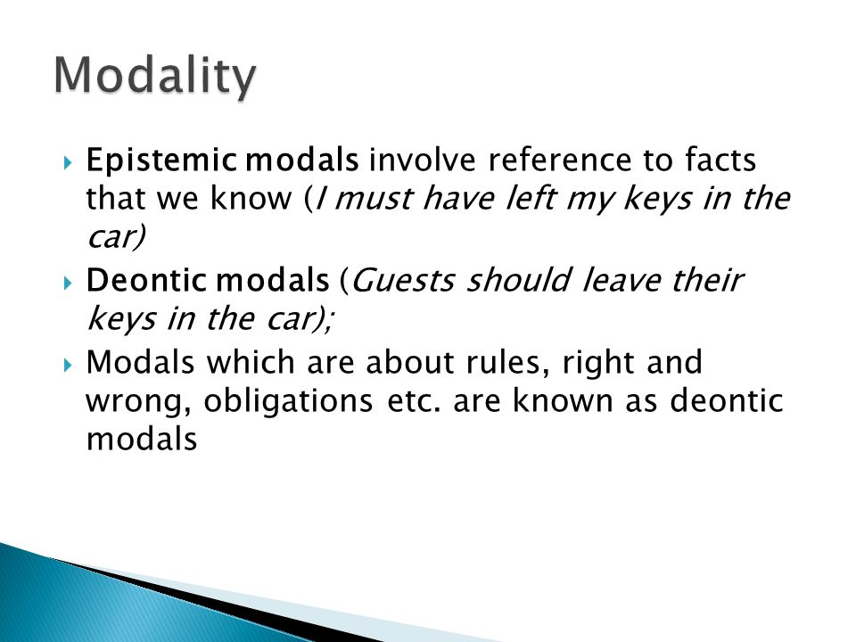  Epistemic modals involve reference to facts that we know (I must have left my keys in the car)  Deontic modals (Guests should leave their keys in t