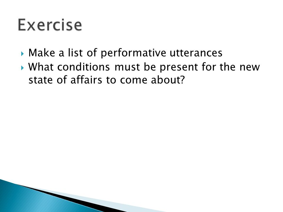  Make a list of performative utterances  What conditions must be present for the new state of affairs to come about?