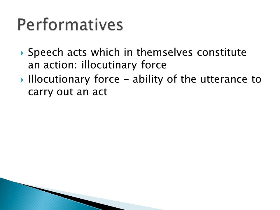  Speech acts which in themselves constitute an action: illocutinary force  Illocutionary force - ability of the utterance to carry out an act
