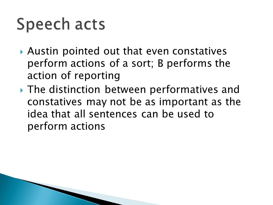 Austin pointed out that even constatives perform actions of a sort; B performs the action of reporting  The distinction between performatives and c